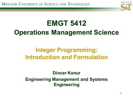 EMGT 5412 Operations Management Science Integer Programming: Introduction and Formulation Dincer Konur Engineering Management and Systems Engineering 1.