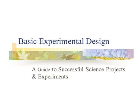 Basic Experimental Design A Guide to Successful Science Projects & Experiments.