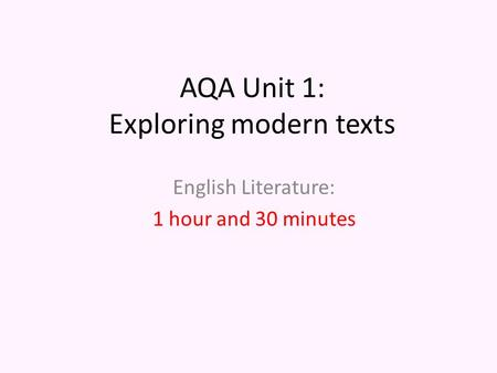 AQA Unit 1: Exploring modern texts English Literature: 1 hour and 30 minutes.