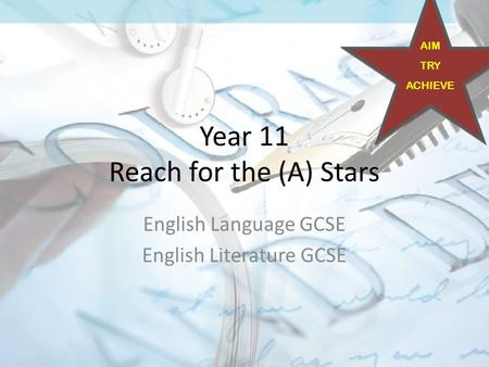 Year 11 Reach for the (A) Stars English Language GCSE English Literature GCSE AIM TRY ACHIEVE.