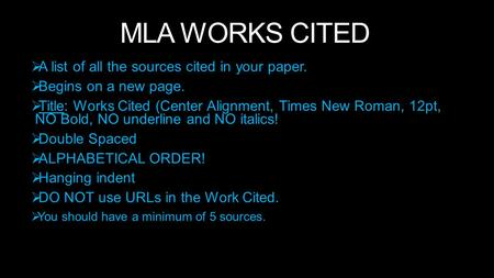 MLA WORKS CITED  A list of all the sources cited in your paper.  Begins on a new page.  Title: Works Cited (Center Alignment, Times New Roman, 12pt,