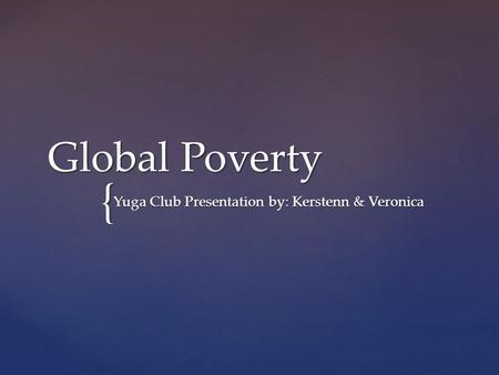 { Global Poverty Yuga Club Presentation by: Kerstenn & Veronica.