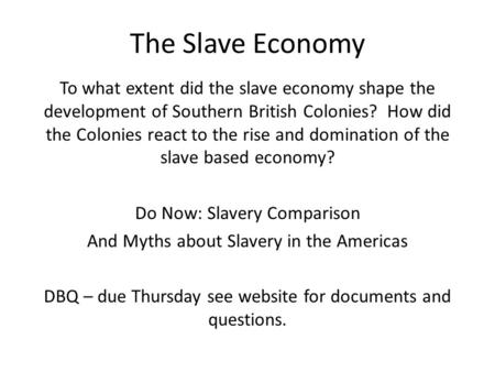 The Slave Economy To what extent did the slave economy shape the development of Southern British Colonies? How did the Colonies react to the rise and domination.