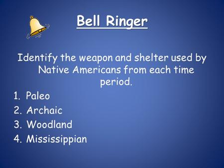 Bell Ringer Identify the weapon and shelter used by Native Americans from each time period. 1.Paleo 2.Archaic 3.Woodland 4.Mississippian.