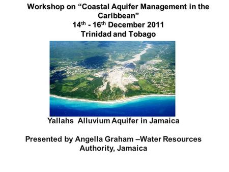 "Workshop on ""Coastal Aquifer Management in the Caribbean"" 14 th - 16 th December 2011 Trinidad and Tobago Workshop on ""Coastal Aquifer Management in the."