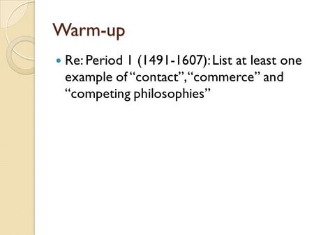 "Warm-up Re: Period 1 (1491-1607): List at least one example of ""contact"", ""commerce"" and ""competing philosophies"""