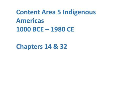 Content Area 5 Indigenous Americas 1000 BCE – 1980 CE Chapters 14 & 32.