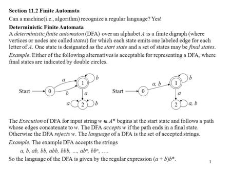 1 Section 11.2 Finite Automata Can a machine(i.e., algorithm) recognize a regular language? Yes! Deterministic Finite Automata A deterministic finite automaton.