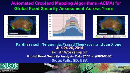 U.S. Geological Survey U.S. Department of Interior Automated Cropland Mapping Algorithms (ACMA) for Global Food Security Assessment Across Years Pardhasaradhi.