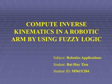 COMPUTE INVERSE KINEMATICS IN A ROBOTIC ARM BY USING FUZZY LOGIC Subject: Robotics Applications Student: Bui Huy Tien Student ID: M961Y204.
