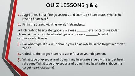 QUIZ LESSONS 3 & 4 1. A girl times herself for 30 seconds and counts 42 heart beats. What is her resting heart rate? 2. Fill in the blanks with the words.
