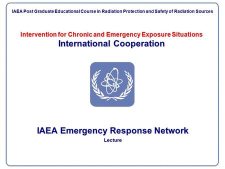 Intervention for Chronic and Emergency Exposure Situations International Cooperation IAEA Emergency Response Network Lecture IAEA Post Graduate Educational.