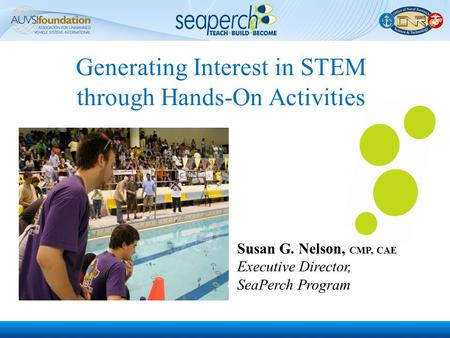 Generating Interest in STEM through Hands-On Activities Susan G. Nelson, CMP, CAE Executive Director, SeaPerch Program.