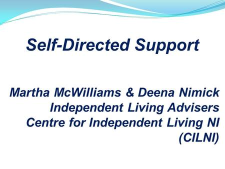 Self-Directed Support Martha McWilliams & Deena Nimick Independent Living Advisers Centre for Independent Living NI (CILNI)