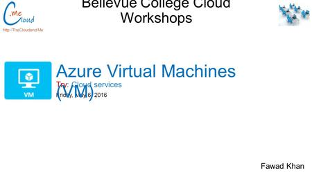 Bellevue College Cloud Workshops Try: Cloud services  Friday, May 6, 2016 Azure Virtual Machines (VM) Fawad Khan.