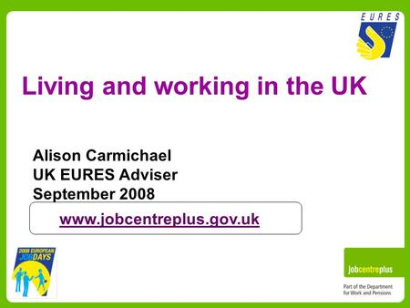 Living and working in the UK Alison Carmichael UK EURES Adviser September 2008 www.jobcentreplus.gov.uk.