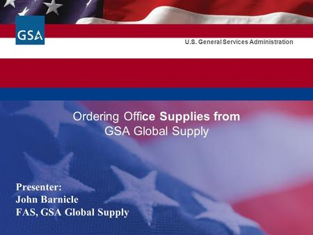 U.S. General Services Administration Ordering Office Supplies from GSA Global Supply Presenter: John Barnicle FAS, GSA Global Supply.