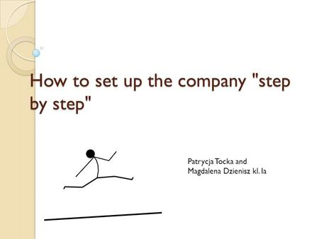 How to set up the company step by step Patrycja Tocka and Magdalena Dzienisz kl. Ia.