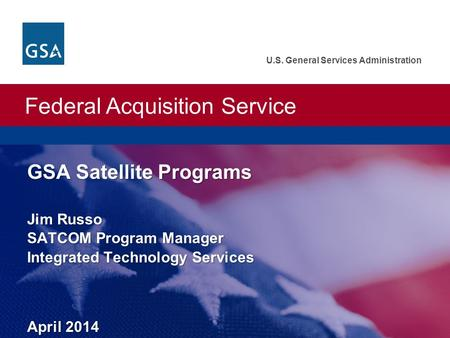 Federal Acquisition Service U.S. General Services Administration GSA Satellite Programs Jim Russo SATCOM Program Manager Integrated Technology Services.