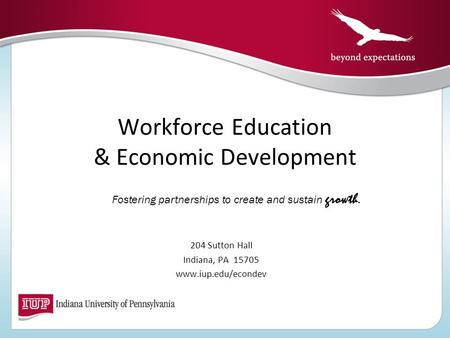 Workforce Education & Economic Development 204 Sutton Hall Indiana, PA 15705 www.iup.edu/econdev Fostering partnerships to create and sustain growth.
