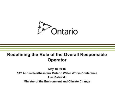 Redefining the Role of the Overall Responsible Operator May 18, 2016 53 rd Annual Northeastern Ontario Water Works Conference Alex Salewski Ministry of.