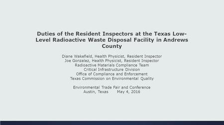Duties of the Resident Inspectors at the Texas Low- Level Radioactive Waste Disposal Facility in Andrews County Diane Wakefield, Health Physicist, Resident.