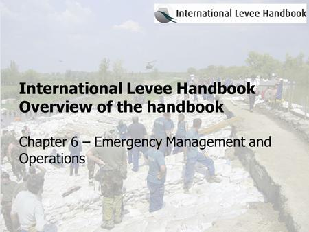 International Levee Handbook Overview of the handbook Chapter 6 – Emergency Management and Operations.