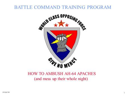 1 BATTLE COMMAND TRAINING PROGRAM HOW TO AMBUSH AH-64 APACHES (and mess up their whole night) 19 MAY 98.