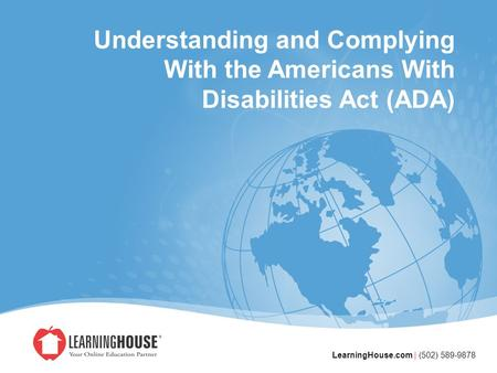 LearningHouse.com | (502) 589-9878 Understanding and Complying With the Americans With Disabilities Act (ADA)