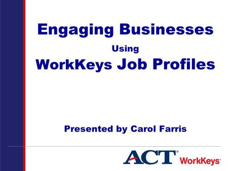 Engaging Businesses Using WorkKeys Job Profiles Presented by Carol Farris.