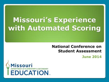 Missouri's Experience with Automated Scoring National Conference on Student Assessment June 2014.