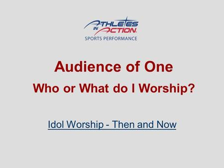 Audience of One Who or What do I Worship? Idol Worship - Then and Now.