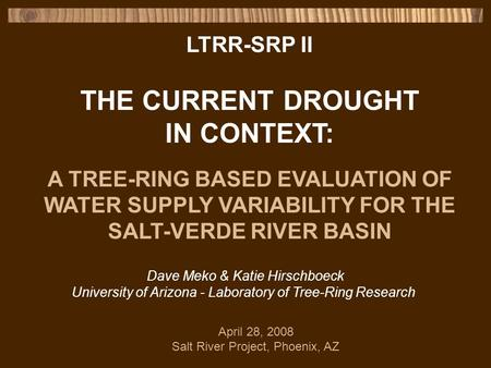 LTRR-SRP II THE CURRENT DROUGHT IN CONTEXT: A TREE-RING BASED EVALUATION OF WATER SUPPLY VARIABILITY FOR THE SALT-VERDE RIVER BASIN Dave Meko & Katie Hirschboeck.
