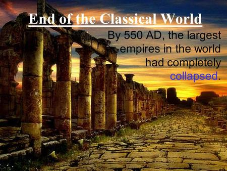 End of the Classical World By 550 AD, the largest empires in the world had completely collapsed.