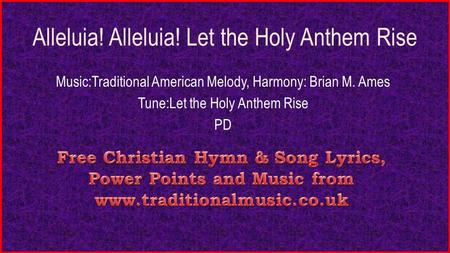 Alleluia! Alleluia! Let the Holy Anthem Rise Music:Traditional American Melody, Harmony: Brian M. Ames Tune:Let the Holy Anthem Rise PD.