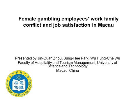 Female gambling employees' work family conflict and job satisfaction in Macau Presented by Jin-Quan Zhou, Sung-Hee Park, Wu Hung-Che Wu Faculty of Hospitality.