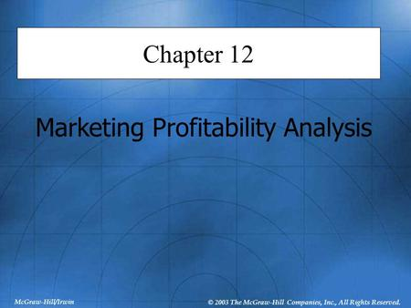 McGraw-Hill/Irwin © 2003 The McGraw-Hill Companies, Inc., All Rights Reserved. Chapter 12 Marketing Profitability Analysis.
