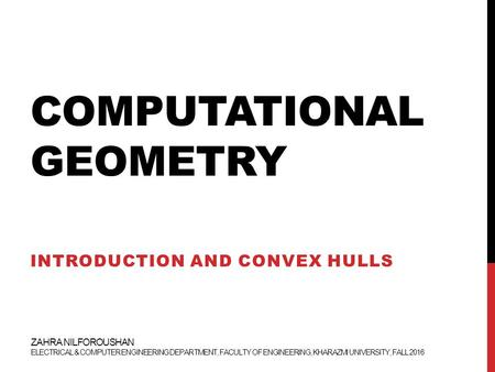 COMPUTATIONAL GEOMETRY INTRODUCTION AND CONVEX HULLS ZAHRA NILFOROUSHAN ELECTRICAL & COMPUTER ENGINEERING DEPARTMENT, FACULTY OF ENGINEERING, KHARAZMI.