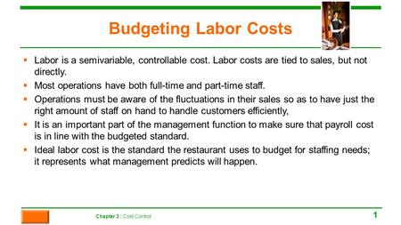 Budgeting Labor Costs  Labor is a semivariable, controllable cost. Labor costs are tied to sales, but not directly.  Most operations have both full-time.