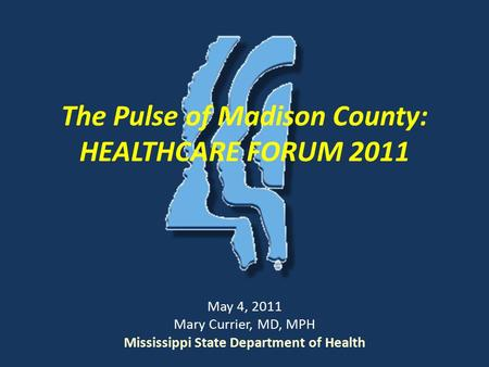 The Pulse of Madison County: HEALTHCARE FORUM 2011 May 4, 2011 Mary Currier, MD, MPH Mississippi State Department of Health.