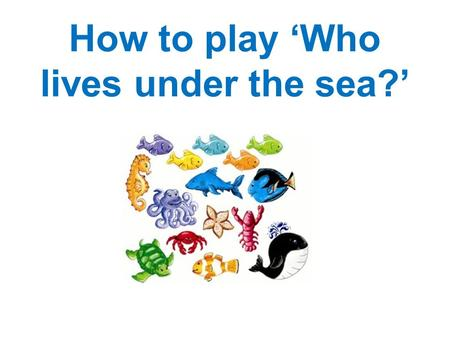 How to play 'Who lives under the sea?'. Instructions Click on the animals that you think don't live under the sea. If you are correct the animals will.