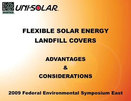1 © 2009 Energy Conversion Devices Proprietary and Confidential FLEXIBLE SOLAR ENERGY LANDFILL COVERS ADVANTAGES & CONSIDERATIONS 2009 Federal Environmental.