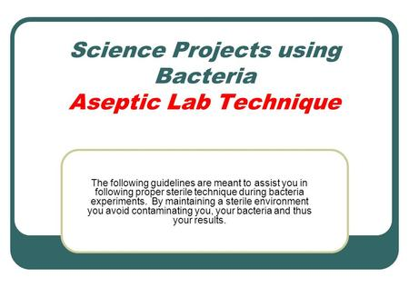 Science Projects using Bacteria Aseptic Lab Technique The following guidelines are meant to assist you in following proper sterile technique during bacteria.