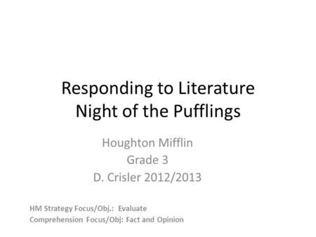 Responding to Literature Night of the Pufflings Houghton Mifflin Grade 3 D. Crisler 2012/2013 HM Strategy Focus/Obj.: Evaluate Comprehension Focus/Obj: