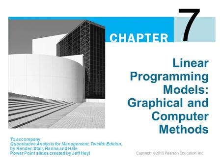 Linear Programming Models: Graphical and Computer Methods 7 To accompany Quantitative Analysis for Management, Twelfth Edition, by Render, Stair, Hanna.