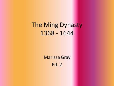 The Ming Dynasty 1368 - 1644 Marissa Gray Pd. 2. In 1368, Zhu Yuanzhang drove the Mongols from South Asia and captured Beijing. With the decline of the.
