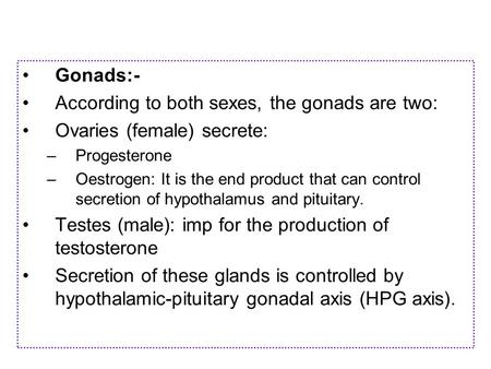 Gonads:- According to both sexes, the gonads are two: Ovaries (female) secrete: –P–Progesterone –O–Oestrogen: It is the end product that can control secretion.
