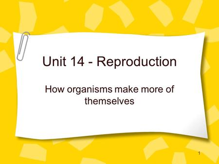 1 Unit 14 - Reproduction How organisms make more of themselves.