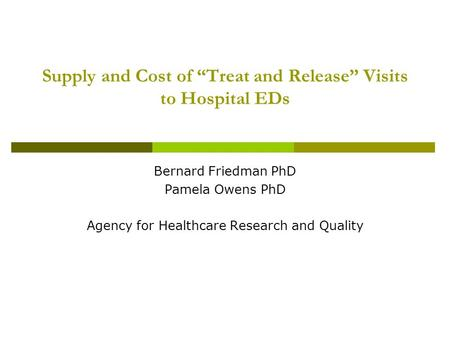 "Supply and Cost of ""Treat and Release"" Visits to Hospital EDs Bernard Friedman PhD Pamela Owens PhD Agency for Healthcare Research and Quality."