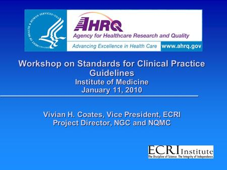 Workshop on Standards for Clinical Practice Guidelines Institute of Medicine January 11, 2010 Vivian H. Coates, Vice President, ECRI Project Director,